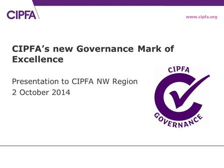 Www.cipfa.org CIPFA's new Governance Mark of Excellence Presentation to CIPFA NW Region 2 October 2014.