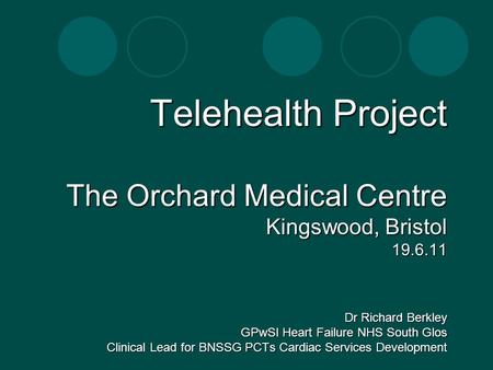 Telehealth Project The Orchard Medical Centre Kingswood, Bristol 19.6.11 Dr Richard Berkley GPwSI Heart Failure NHS South Glos Clinical Lead for BNSSG.