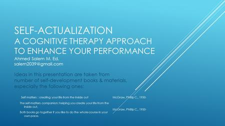 SELF-ACTUALIZATION A COGNITIVE THERAPY APPROACH TO ENHANCE YOUR PERFORMANCE Ahmed Salem M. Ed. Ideas in this presentation are taken.