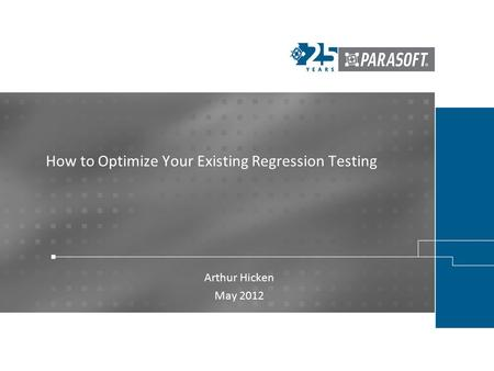 How to Optimize Your Existing Regression Testing Arthur Hicken May 2012.