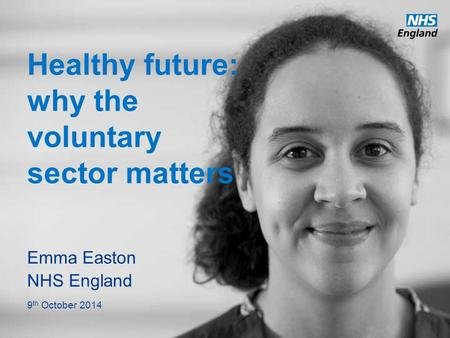 Www.england.nhs.uk Healthy future: why the voluntary sector matters Emma Easton NHS England 9 th October 2014.