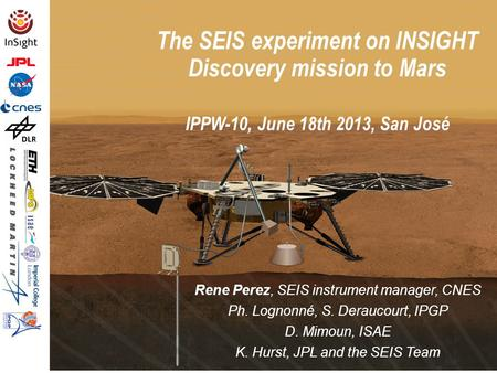 The SEIS experiment on INSIGHT Discovery mission to Mars IPPW-10, June 18th 2013, San José Rene Perez, SEIS instrument manager, CNES Ph. Lognonné, S. Deraucourt,