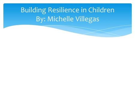 Building Resilience in Children By: Michelle Villegas.