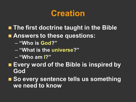 "Creation The first doctrine taught in the Bible Answers to these questions: – –""Who is God?"" – –""What is the universe?"" – –""Who am I?"" Every word of the."