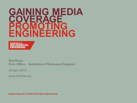 Www.imeche.org GAINING MEDIA COVERAGE PROMOTING ENGINEERING Dan Hearn Press Officer – Institution of Mechanical Engineers 05 April 2014.