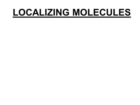 LOCALIZING MOLECULES. 1. WHAT MOLECULES? LOCALIZING MOLECULES 1. WHAT MOLECULES? 2. WITH RESPECT TO WHAT?