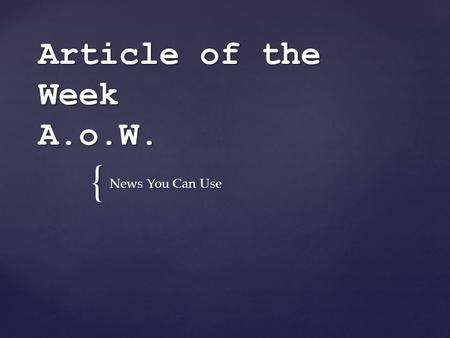 { Article of the Week A.o.W. News You Can Use 1. At the beginning of each week, you will bring an article to read. 2. You will have to read the article,