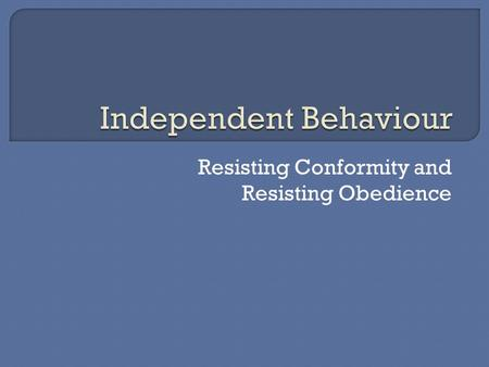 Resisting Conformity and Resisting Obedience.  In some cases, individuals can resist pressures to conform or obey and can maintain independent behaviour.