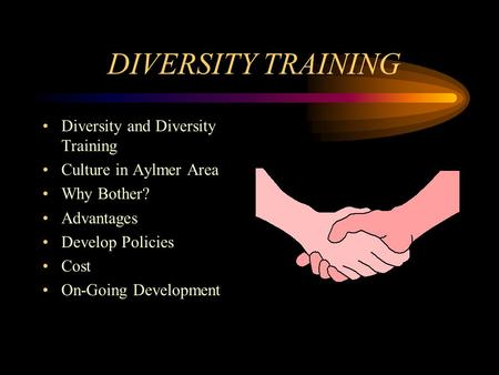DIVERSITY TRAINING Diversity and Diversity Training Culture in Aylmer Area Why Bother? Advantages Develop Policies Cost On-Going Development.