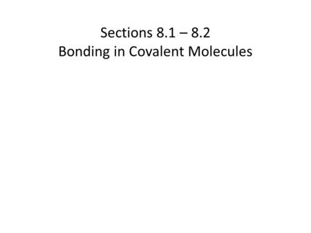 Sections 8.1 – 8.2 Bonding in Covalent Molecules.