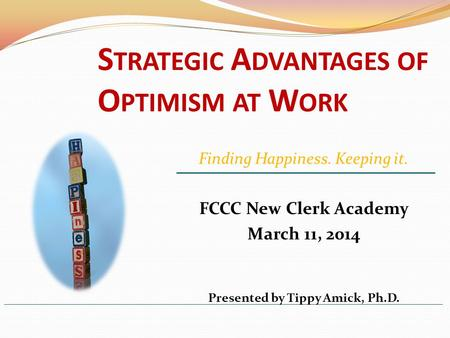 S TRATEGIC A DVANTAGES OF O PTIMISM AT W ORK FCCC New Clerk Academy March 11, 2014 Presented by Tippy Amick, Ph.D. Finding Happiness. Keeping it.