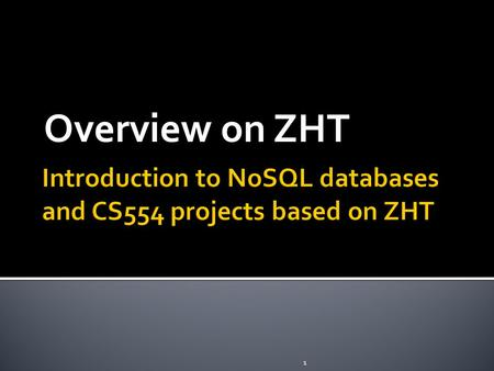 Overview on ZHT 1.  General terms  Overview to NoSQL dabases and key-value stores  Introduction to ZHT  CS554 projects 2.