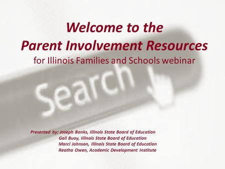 Welcome to the Parent Involvement Resources for Illinois Families and Schools webinar Presented by: Joseph Banks, Illinois State Board of Education Gail.