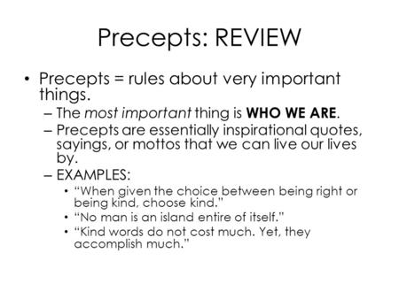 Precepts: REVIEW Precepts = rules about very important things. – The most important thing is WHO WE ARE. – Precepts are essentially inspirational quotes,