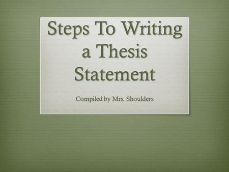 Steps To Writing a Thesis Statement Compiled by Mrs. Shoulders.