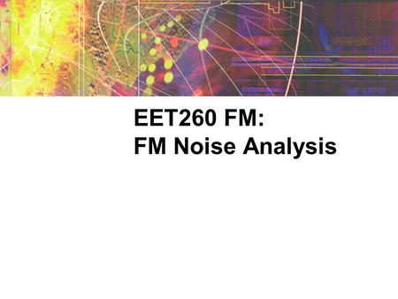 EET260 FM: FM Noise Analysis. Why use FM? Characteristics of AM  Easy to modulate and demodulate  Narrow bandwidth requirement Characteristics of FM.