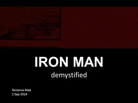 IRON MAN demystified Terrence Mak 2 Sep 2014. Why here? Hero - Iron Man Tony Stark Graduate from MIT Inherent Tech Firm Pepper Not only looks cool,