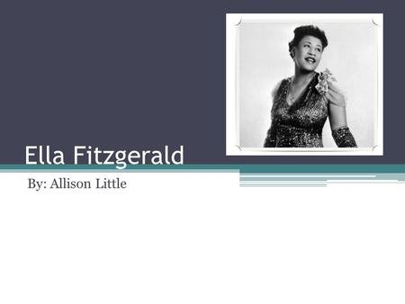 Ella Fitzgerald By: Allison Little. Biographical Information Born on April 25, 1918 in Newport News, VA Died on June 15, 1996 in Beverly Hills, CA Nicknames: