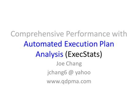 Comprehensive Performance with Automated Execution Plan Analysis (ExecStats) Joe Chang yahoo