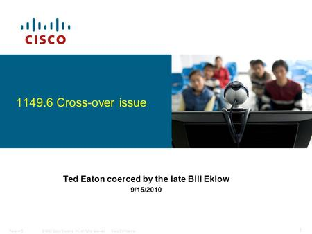 © 2008 Cisco Systems, Inc. All rights reserved.Cisco ConfidentialPaper #15 1 Ted Eaton coerced by the late Bill Eklow 9/15/2010 1149.6 Cross-over issue.