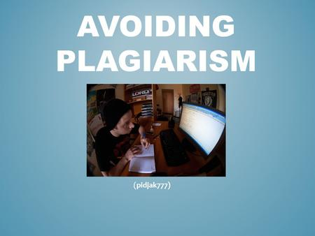 AVOIDING PLAGIARISM (pidjak777). PLAGIARISM Using someone else's words or ideas and claiming proper credit for them. Heard or used any of these excuses.