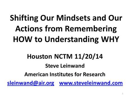Shifting Our Mindsets and Our Actions from Remembering HOW to Understanding WHY Houston NCTM 11/20/14 Steve Leinwand American Institutes for Research