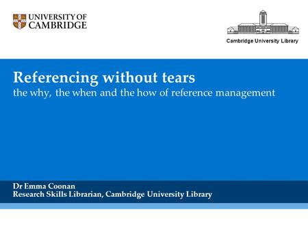 Referencing without tears the why, the when and the how of reference management Dr Emma Coonan Research Skills Librarian, Cambridge University Library.
