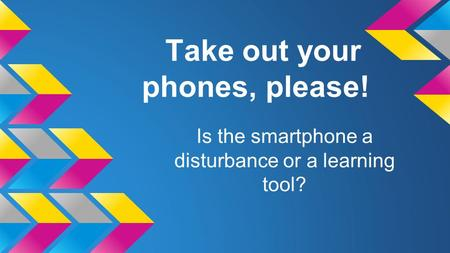 Take out your phones, please! Is the smartphone a disturbance or a learning tool?