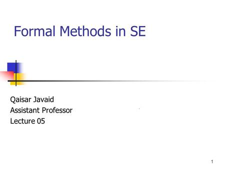 1 Formal Methods in SE Qaisar Javaid Assistant Professor Lecture 05.