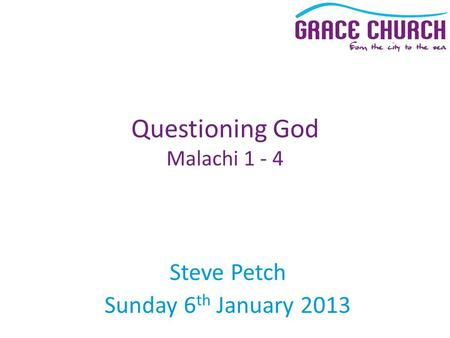 Steve Petch Sunday 6 th January 2013 Questioning God Malachi 1 - 4.