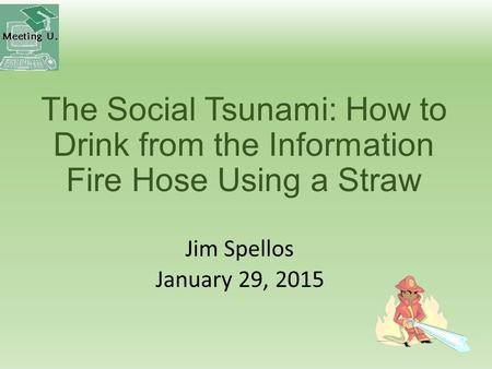The Social Tsunami: How to Drink from the Information Fire Hose Using a Straw Jim Spellos January 29, 2015.