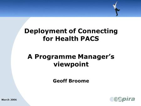 March 2006 Bromley PCT Deployment of Connecting for Health PACS A Programme Manager's viewpoint Geoff Broome.