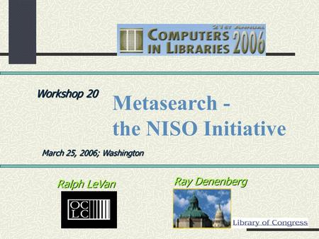 Ray Denenberg Ralph LeVan Workshop 20 March 25, 2006; Washington Metasearch - the NISO Initiative.