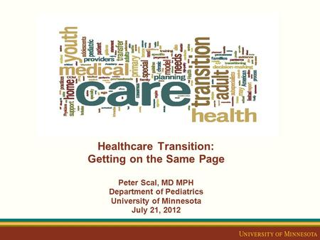 Healthcare Transition: Getting on the Same Page Peter Scal, MD MPH Department of Pediatrics University of Minnesota July 21, 2012.