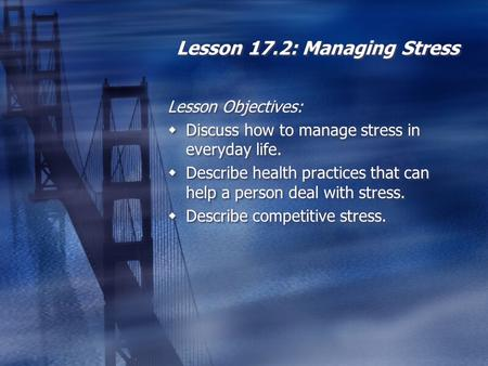 Lesson 17.2: Managing Stress Lesson Objectives:  Discuss how to manage stress in everyday life.  Describe health practices that can help a person deal.