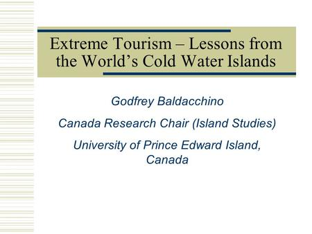 Godfrey Baldacchino Canada Research Chair (Island Studies) University of Prince Edward Island, Canada Extreme Tourism – Lessons from the World's Cold Water.