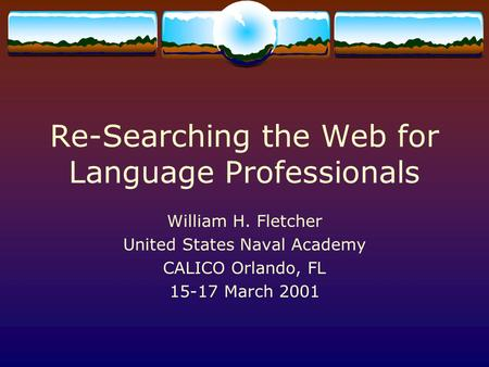 Re-Searching the Web for Language Professionals William H. Fletcher United States Naval Academy CALICO Orlando, FL 15-17 March 2001.