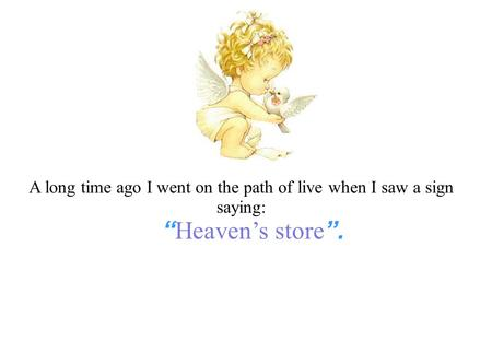 "A long time ago I went on the path of live when I saw a sign saying: "" Heaven's store ""."