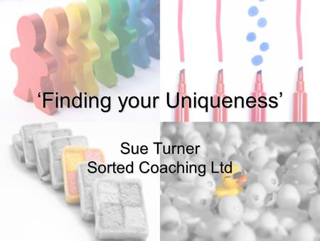'Finding your Uniqueness' Sue Turner Sorted Coaching Ltd.