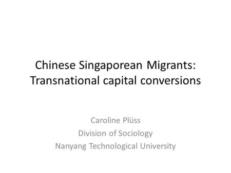Chinese Singaporean Migrants: Transnational capital conversions Caroline Plüss Division of Sociology Nanyang Technological University.