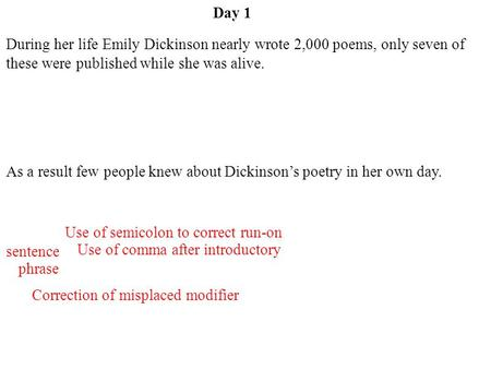 Day 1 Correction of misplaced modifier Use of semicolon to correct run-on sentence Use of comma after introductory phrase During her life Emily Dickinson.