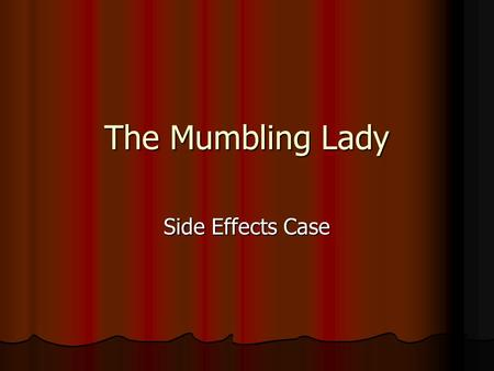 The Mumbling Lady Side Effects Case. Presentation 69-year-old female with Alzheimer's disease 69-year-old female with Alzheimer's disease Over the last.