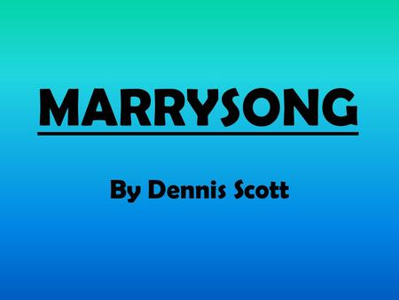MARRYSONG By Dennis Scott. BACKGROUND Born: Kingston, Jamaica. December 16th, 1939 Died: February 21 1991, aged 51 Education: University of the West Indies.
