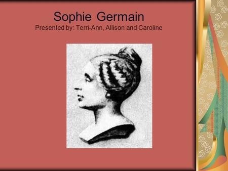 Sophie Germain Presented by: Terri-Ann, Allison and Caroline.