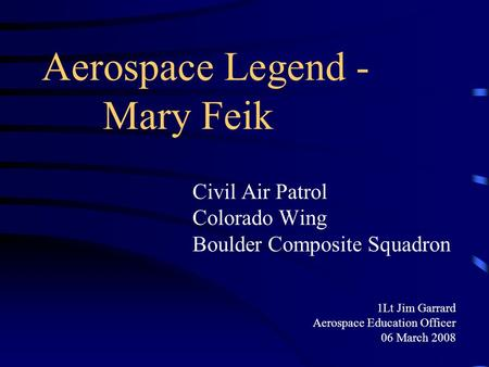 Aerospace Legend - Mary Feik Civil Air Patrol Colorado Wing Boulder Composite Squadron 1Lt Jim Garrard Aerospace Education Officer 06 March 2008.