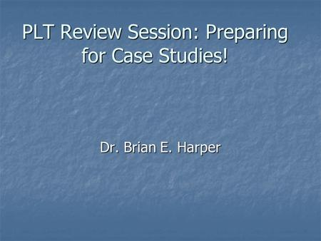 PLT Review Session: Preparing for Case Studies! Dr. Brian E. Harper.