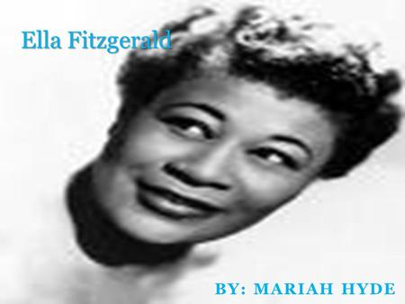 BY: MARIAH HYDE Ella Fitzgerald. Introduction Ella Fitzgerald was born April 25, 1917, in Newport News, Virginia,. She was famous for her jazz,and swing.