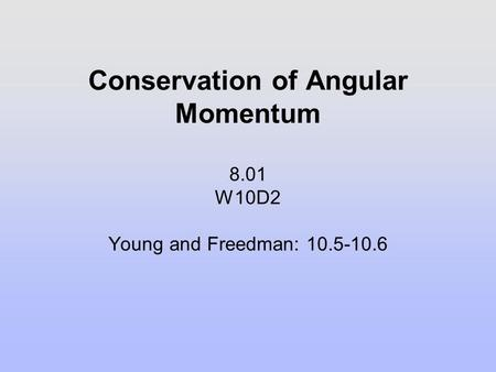 Conservation of Angular Momentum 8.01 W10D2 Young and Freedman: 10.5-10.6.