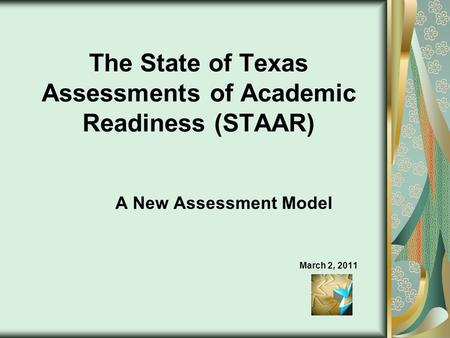 The State of Texas Assessments of Academic Readiness (STAAR) A New Assessment Model March 2, 2011.