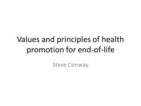 Values and principles of health promotion for end-of-life Steve Conway.
